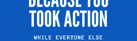 Because You Took Action…